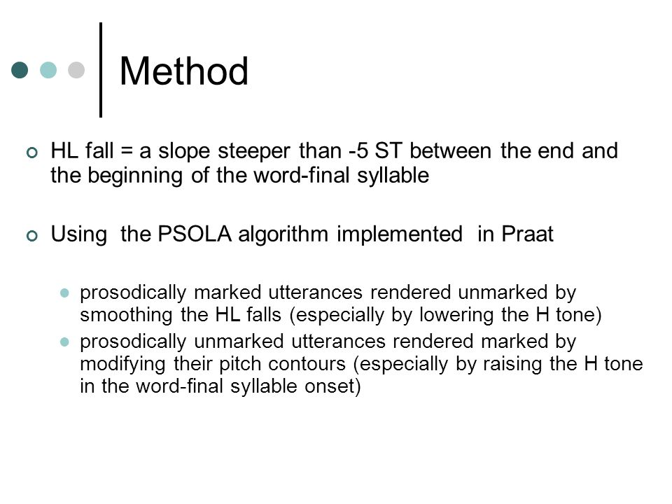 Method HL fall = a slope steeper than -5 ST between the end and the beginning of the word-final syllable Using the PSOLA algorithm implemented in Praa