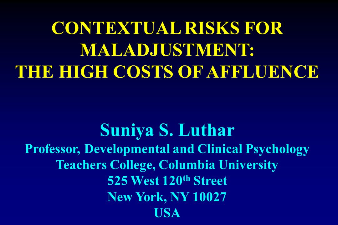 CONTEXTUAL RISKS FOR MALADJUSTMENT: THE HIGH COSTS OF AFFLUENCE Suniya S. Luthar Professor, Developmental and Clinical Psychology Teachers College, Co