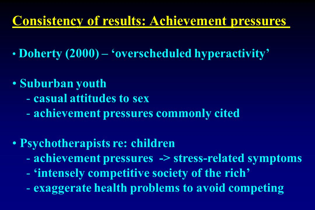 Consistency of results: Achievement pressures Doherty (2000) – 'overscheduled hyperactivity' Suburban youth - casual attitudes to sex - achievement pressures commonly cited Psychotherapists re: children - achievement pressures -> stress-related symptoms - 'intensely competitive society of the rich' - exaggerate health problems to avoid competing