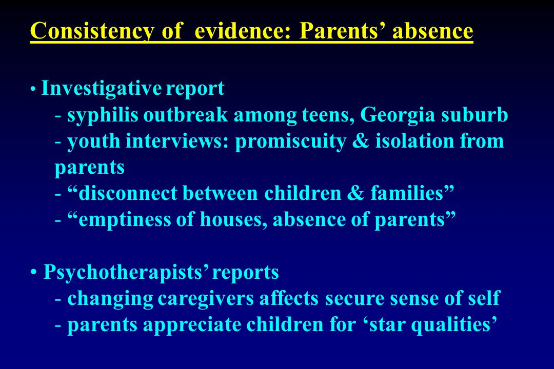 Consistency of evidence: Parents' absence Investigative report - syphilis outbreak among teens, Georgia suburb - youth interviews: promiscuity & isolation from parents - disconnect between children & families - emptiness of houses, absence of parents Psychotherapists' reports - changing caregivers affects secure sense of self - parents appreciate children for 'star qualities'