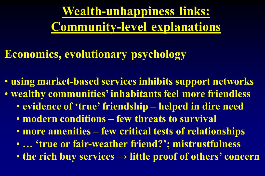 Wealth-unhappiness links: Community-level explanations Economics, evolutionary psychology using market-based services inhibits support networks wealthy communities' inhabitants feel more friendless evidence of 'true' friendship – helped in dire need modern conditions – few threats to survival more amenities – few critical tests of relationships … 'true or fair-weather friend?'; mistrustfulness the rich buy services → little proof of others' concern