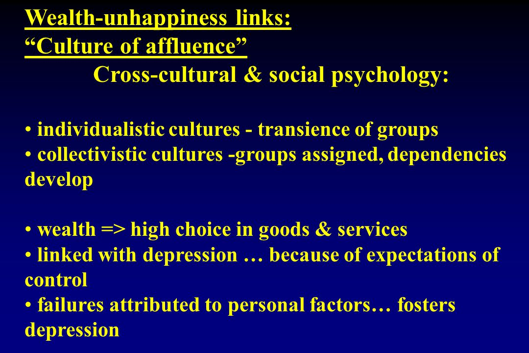 Wealth-unhappiness links: Culture of affluence Cross-cultural & social psychology: individualistic cultures - transience of groups collectivistic cultures -groups assigned, dependencies develop wealth => high choice in goods & services linked with depression … because of expectations of control failures attributed to personal factors… fosters depression