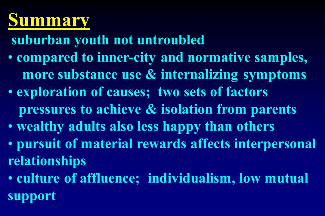 Summary suburban youth not untroubled compared to inner-city and normative samples, more substance use & internalizing symptoms exploration of causes;