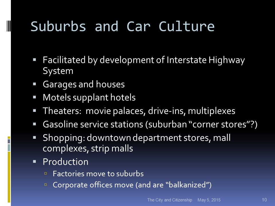 Suburbs and Car Culture  Facilitated by development of Interstate Highway System  Garages and houses  Motels supplant hotels  Theaters: movie palaces, drive-ins, multiplexes  Gasoline service stations (suburban corner stores ?)  Shopping: downtown department stores, mall complexes, strip malls  Production  Factories move to suburbs  Corporate offices move (and are balkanized ) May 5, 2015The City and Citizenship 10
