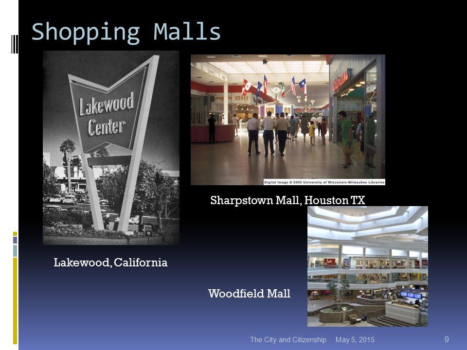 Shopping Malls May 5, 2015The City and Citizenship 9 Lakewood, California Sharpstown Mall, Houston TX Woodfield Mall