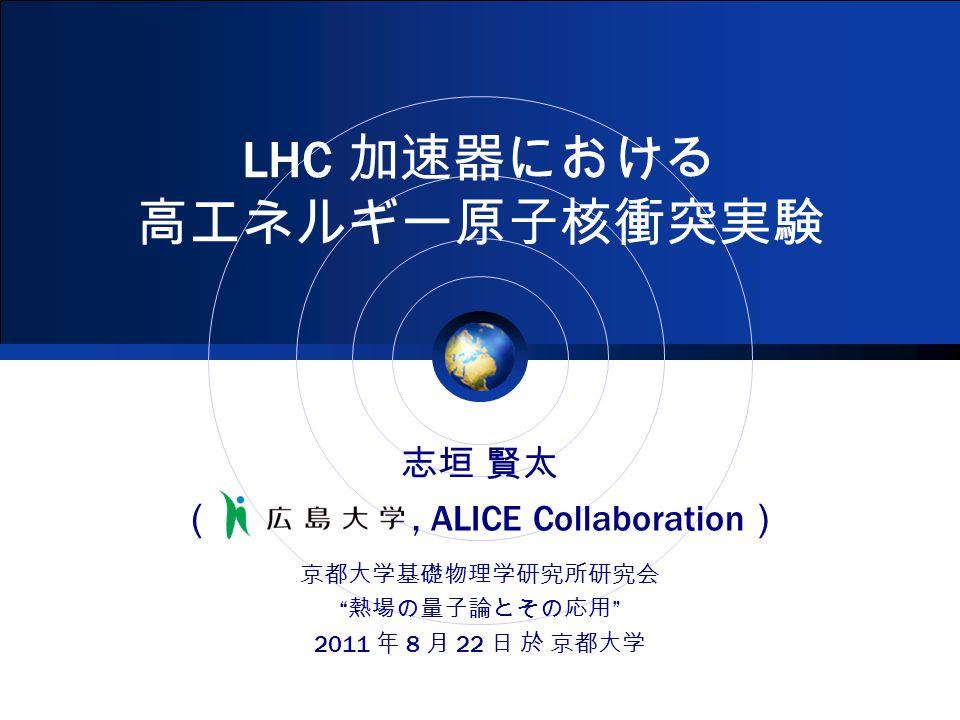LHC 加速器における 高エネルギー原子核衝突実験 志垣 賢太 (, ALICE Collaboration ) 京都大学基礎物理学研究所研究会 熱場の量子論とその応用 2011 年 8 月 22 日 於 京都大学