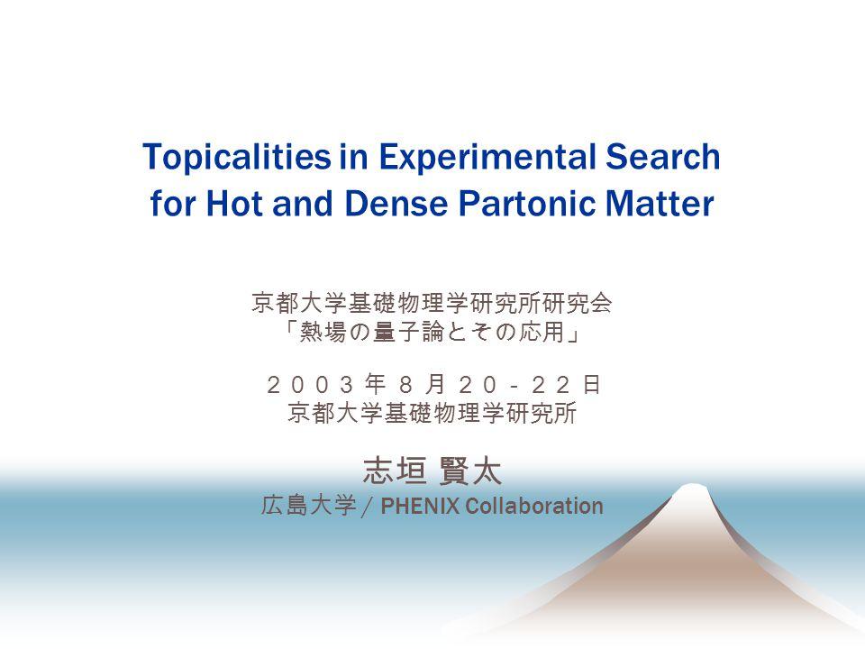 Topicalities in Experimental Search for Hot and Dense Partonic Matter 京都大学基礎物理学研究所研究会 「熱場の量子論とその応用」 2003 年 8 月 20-22 日 京都大学基礎物理学研究所 志垣 賢太 広島大学 / PHENIX Collaboration