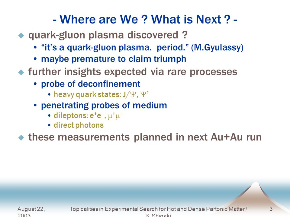 August 22, 2003 Topicalities in Experimental Search for Hot and Dense Partonic Matter / K.Shigaki 4 - LHC Status and Plan -  accelerator on its way startup in 2007 confirmed in June, 2003, CERN council p+p commissioning in April 2007 heavy ion pilot run by end of 2007  wish list as of June 2002 initial few years regular p+p runs at  s = 14 TeV, L ~ 10 29 and < 3  10 30 cm -2 s -1 2 - 3 years of Pb+Pb at L ~ 10 27 cm -2 s -1 1 year of p/d/  +Pb at L ~ 10 29 cm -2 s -1 1 year of light ions at L ~ few 10 27 - 10 29 cm -2 s -1