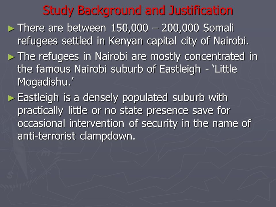 Study Background and Justification ► There are between 150,000 – 200,000 Somali refugees settled in Kenyan capital city of Nairobi.