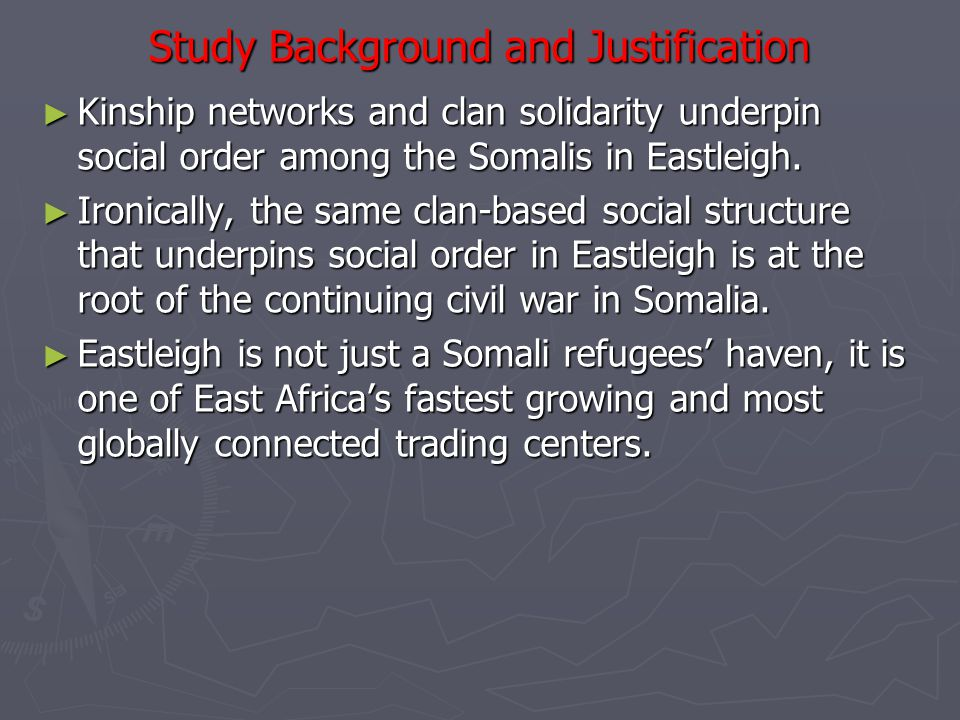 Study Background and Justification ► Kinship networks and clan solidarity underpin social order among the Somalis in Eastleigh.