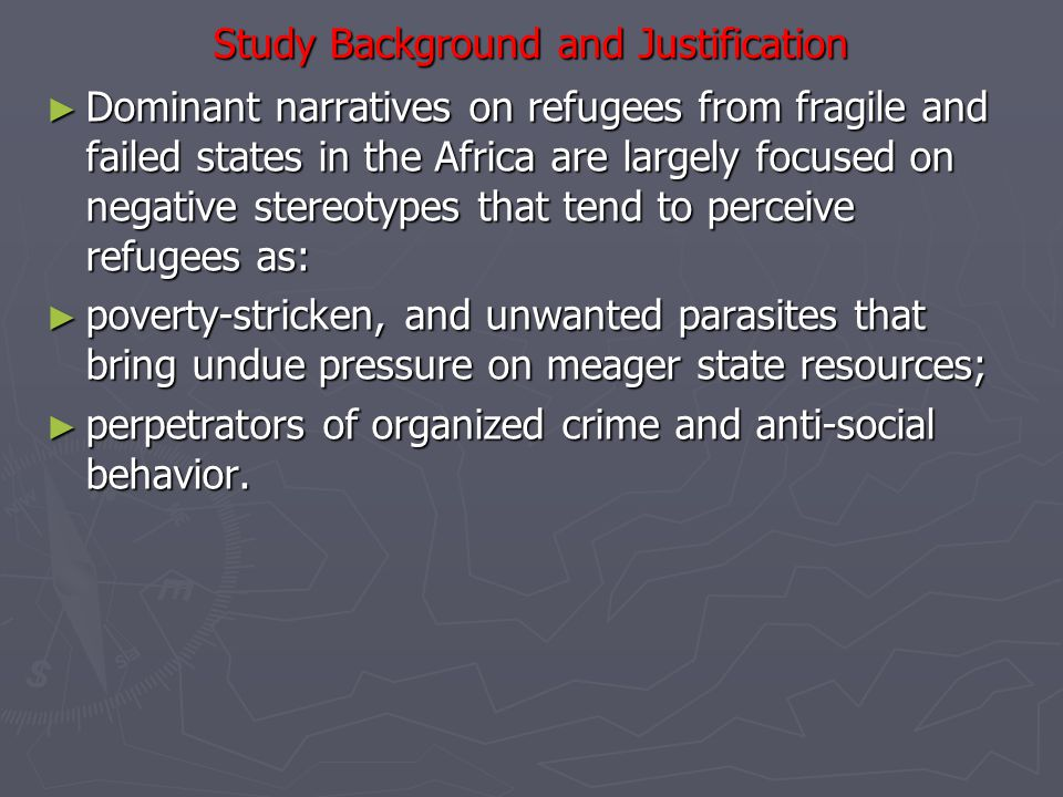 Study Background and Justification ► Dominant narratives on refugees from fragile and failed states in the Africa are largely focused on negative stereotypes that tend to perceive refugees as: ► poverty-stricken, and unwanted parasites that bring undue pressure on meager state resources; ► perpetrators of organized crime and anti-social behavior.