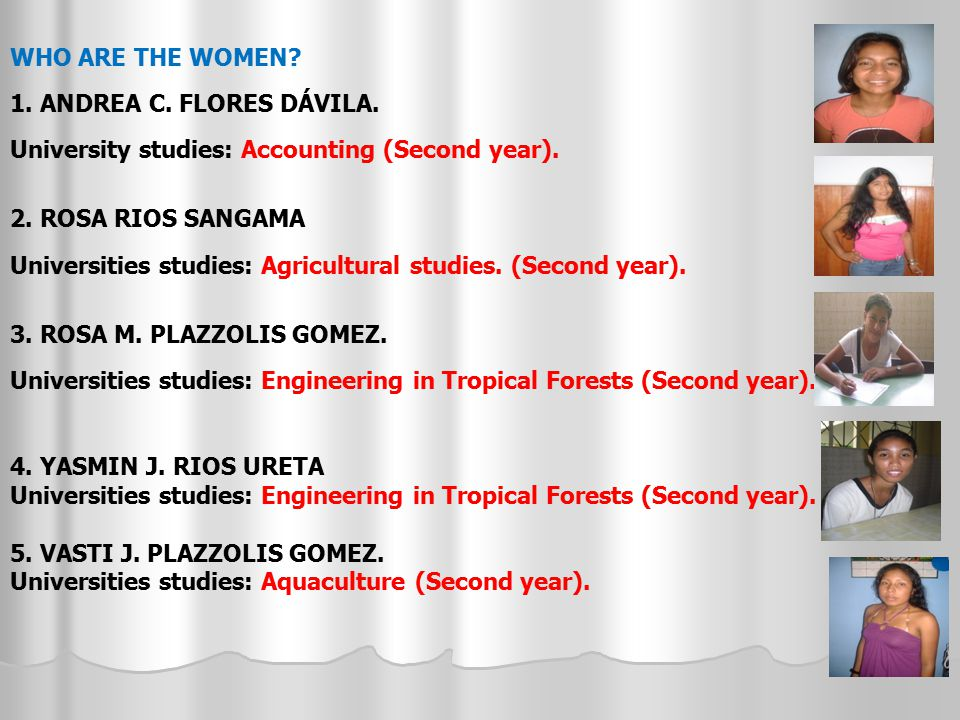 WHO ARE THE WOMEN? 1. ANDREA C. FLORES DÁVILA. University studies: Accounting (Second year). 2. ROSA RIOS SANGAMA Universities studies: Agricultural s