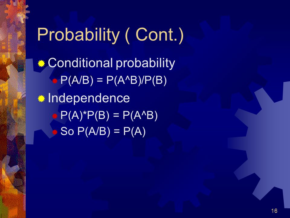 16 Probability ( Cont.)  Conditional probability  P(A/B) = P(A^B)/P(B)  Independence  P(A)*P(B) = P(A^B)  So P(A/B) = P(A)