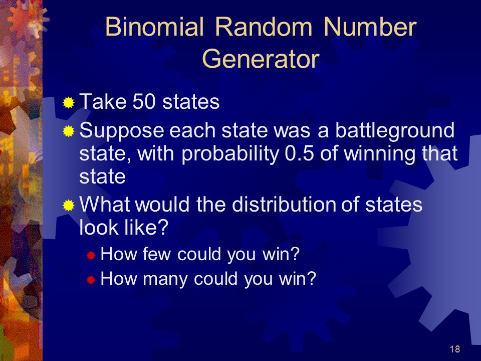 18 Binomial Random Number Generator  Take 50 states  Suppose each state was a battleground state, with probability 0.5 of winning that state  What would the distribution of states look like.