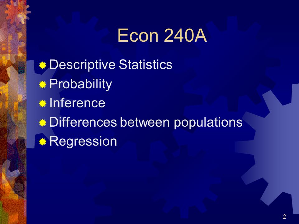 2 Econ 240A  Descriptive Statistics  Probability  Inference  Differences between populations  Regression