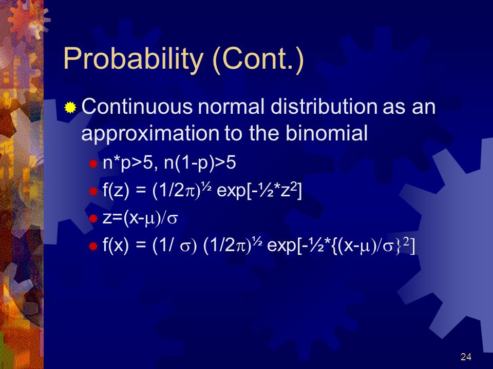 24 Probability (Cont.)  Continuous normal distribution as an approximation to the binomial  n*p>5, n(1-p)>5  f(z) = (1/2  ½ exp[-½*z 2 ]  z=(x-   f(x) = (1/  (1/2  ½ exp[-½*{(x-   