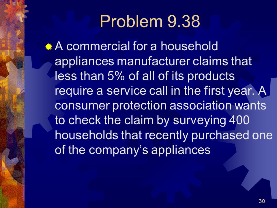 30 Problem 9.38  A commercial for a household appliances manufacturer claims that less than 5% of all of its products require a service call in the first year.