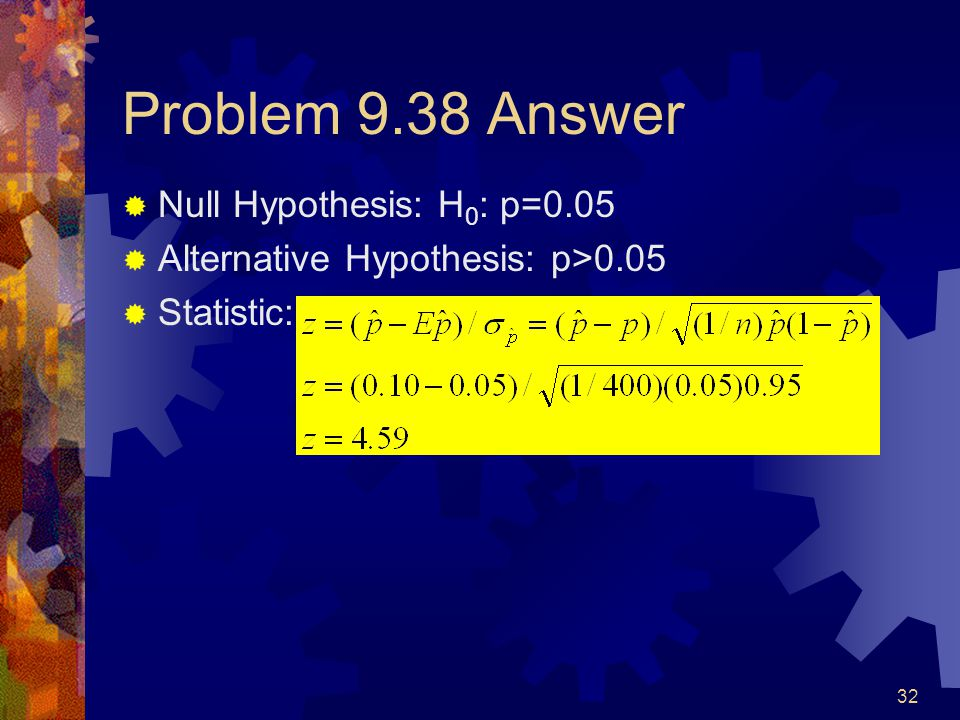 32 Problem 9.38 Answer  Null Hypothesis: H 0 : p=0.05  Alternative Hypothesis: p>0.05  Statistic: