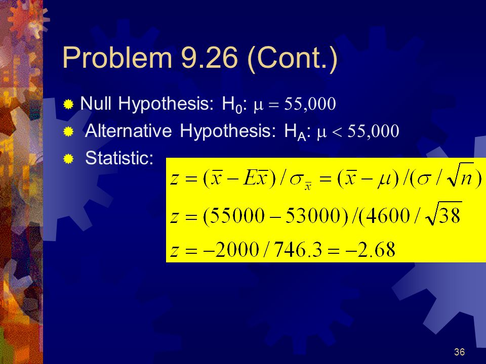 36 Problem 9.26 (Cont.)  Null Hypothesis: H 0 :   Alternative Hypothesis: H A :   Statistic: