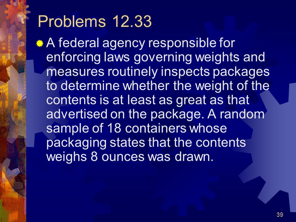 39 Problems 12.33  A federal agency responsible for enforcing laws governing weights and measures routinely inspects packages to determine whether the weight of the contents is at least as great as that advertised on the package.