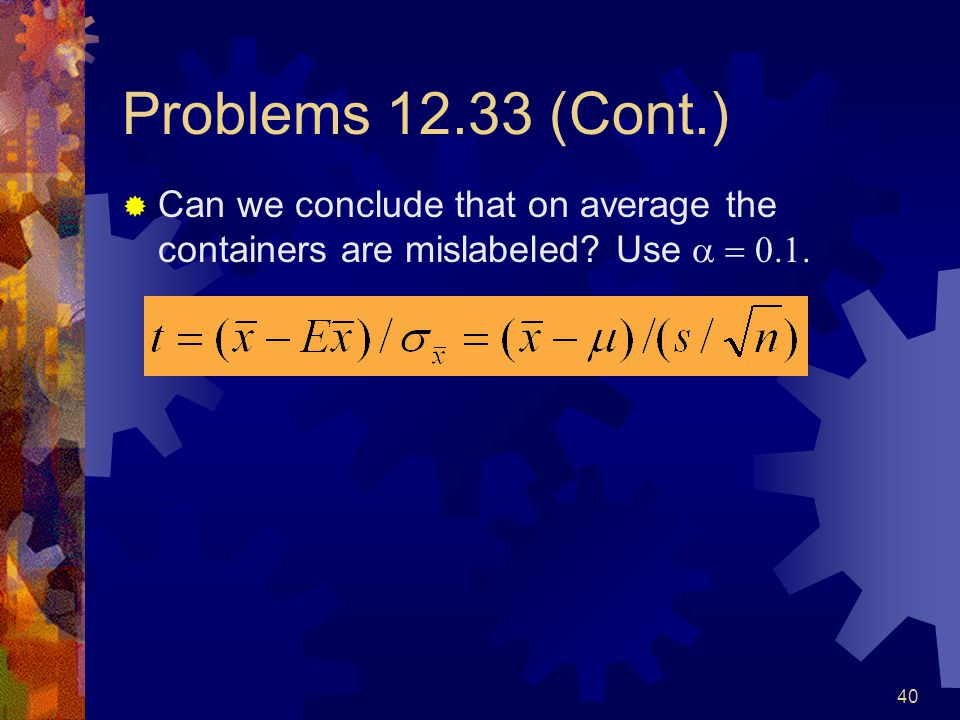 40 Problems 12.33 (Cont.)  Can we conclude that on average the containers are mislabeled.