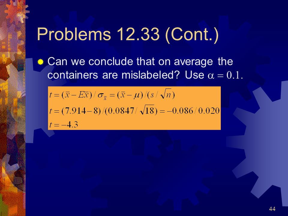 44 Problems 12.33 (Cont.)  Can we conclude that on average the containers are mislabeled.