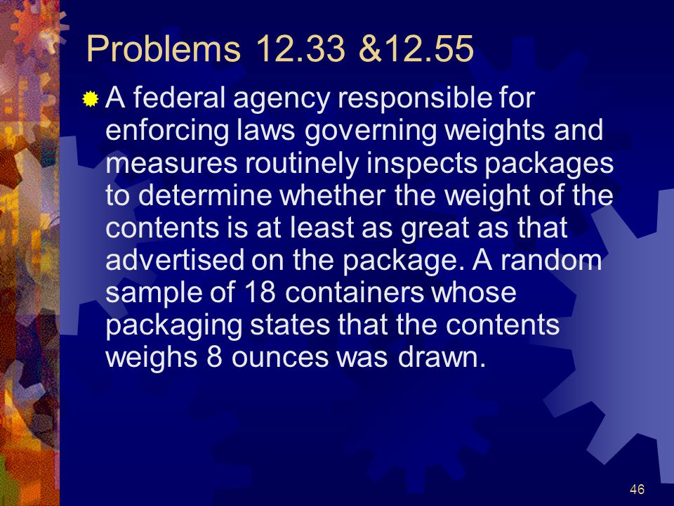 46 Problems 12.33 &12.55  A federal agency responsible for enforcing laws governing weights and measures routinely inspects packages to determine whether the weight of the contents is at least as great as that advertised on the package.