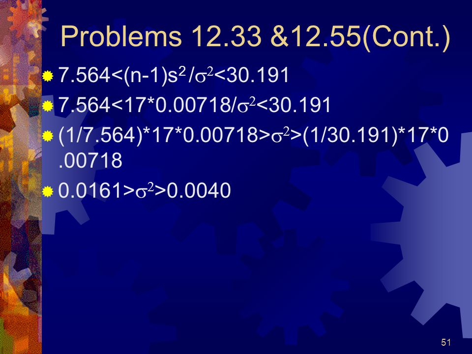 51 Problems 12.33 &12.55(Cont.)  7.564<(n-1)s 2 /   <30.191  7.564<17*0.00718/   <30.191  (1/7.564)*17*0.00718>   >(1/30.191)*17*0.00718  0.0161>   >0.0040