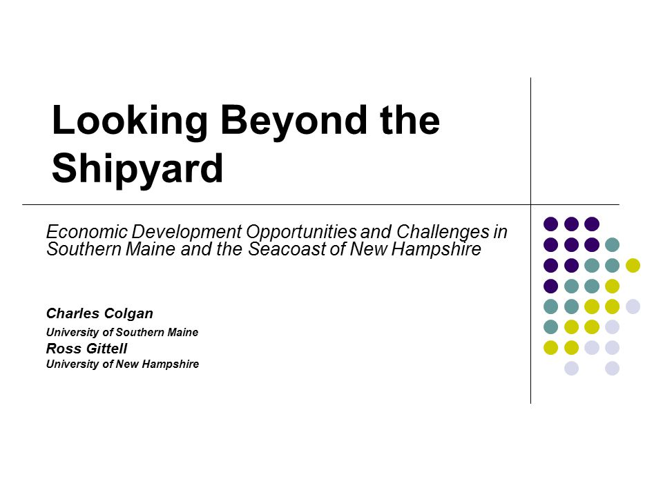 Looking Beyond the Shipyard Economic Development Opportunities and Challenges in Southern Maine and the Seacoast of New Hampshire Charles Colgan Unive