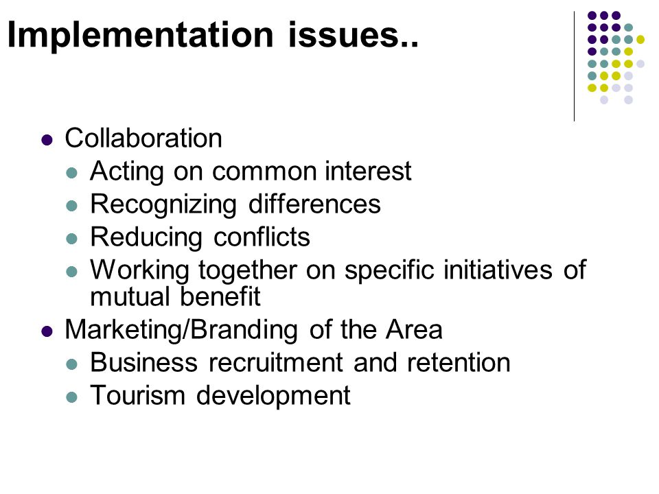 Implementation issues.. Collaboration Acting on common interest Recognizing differences Reducing conflicts Working together on specific initiatives of