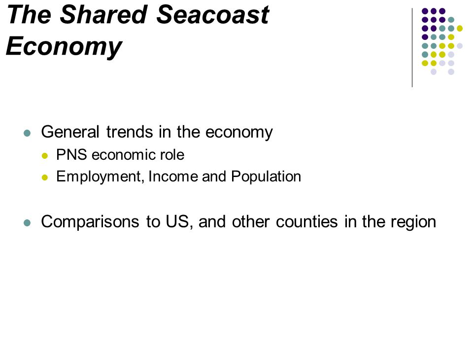 The Shared Seacoast Economy General trends in the economy PNS economic role Employment, Income and Population Comparisons to US, and other counties in the region