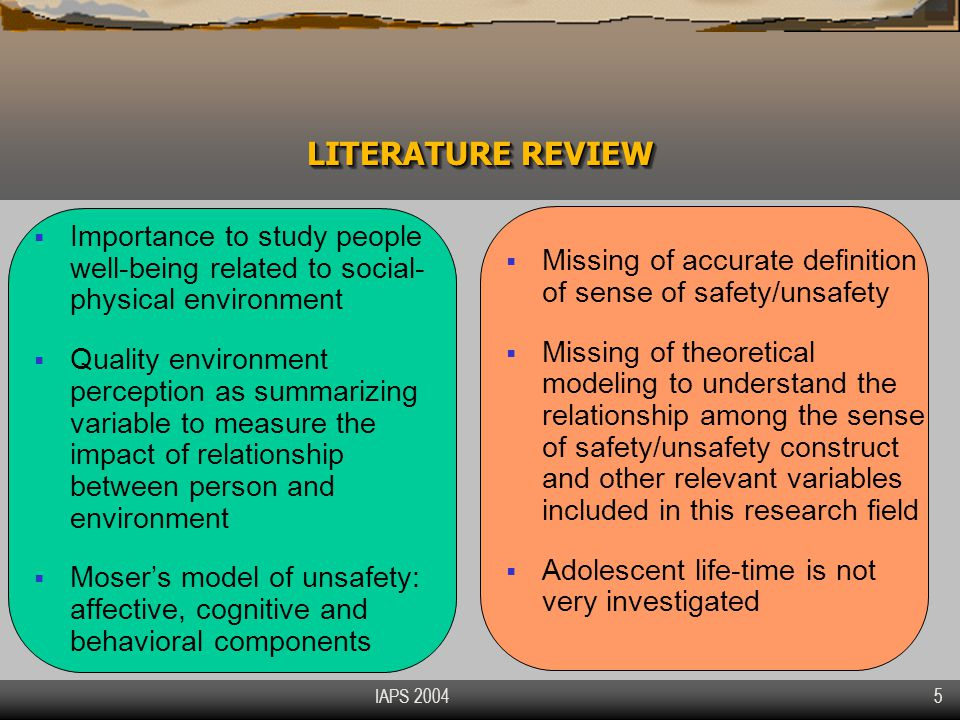 IAPS 2004 5  Importance to study people well-being related to social- physical environment  Quality environment perception as summarizing variable to measure the impact of relationship between person and environment  Moser's model of unsafety: affective, cognitive and behavioral components  Missing of accurate definition of sense of safety/unsafety  Missing of theoretical modeling to understand the relationship among the sense of safety/unsafety construct and other relevant variables included in this research field  Adolescent life-time is not very investigated LITERATURE REVIEW