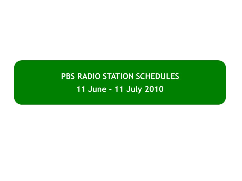PBS RADIO STATION SCHEDULES 11 June - 11 July 2010