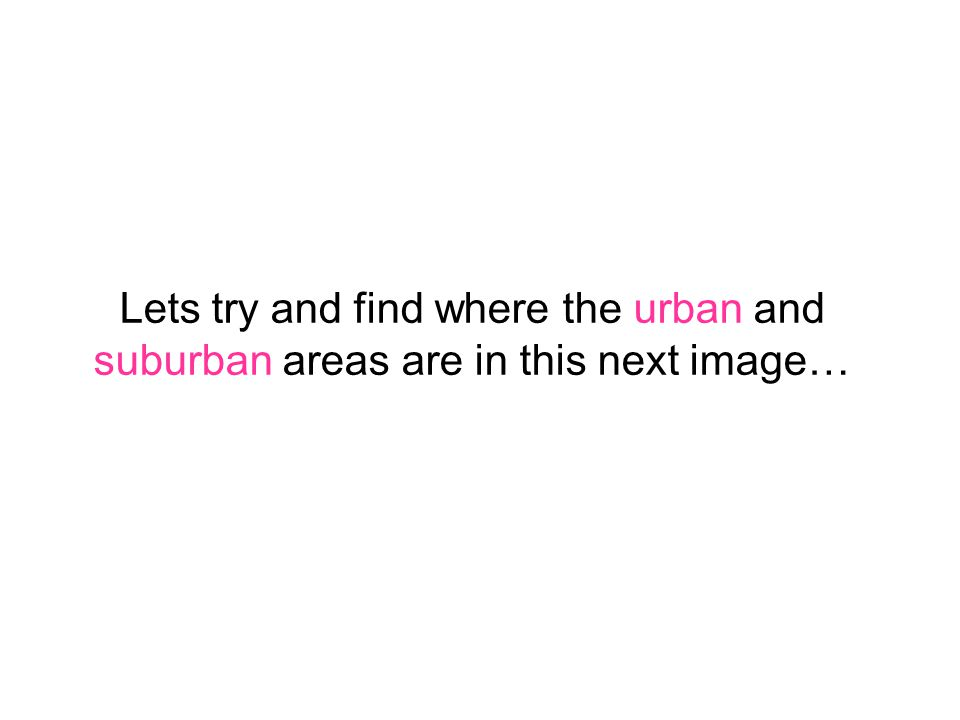 Lets try and find where the urban and suburban areas are in this next image…