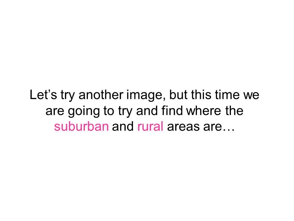 Let's try another image, but this time we are going to try and find where the suburban and rural areas are…