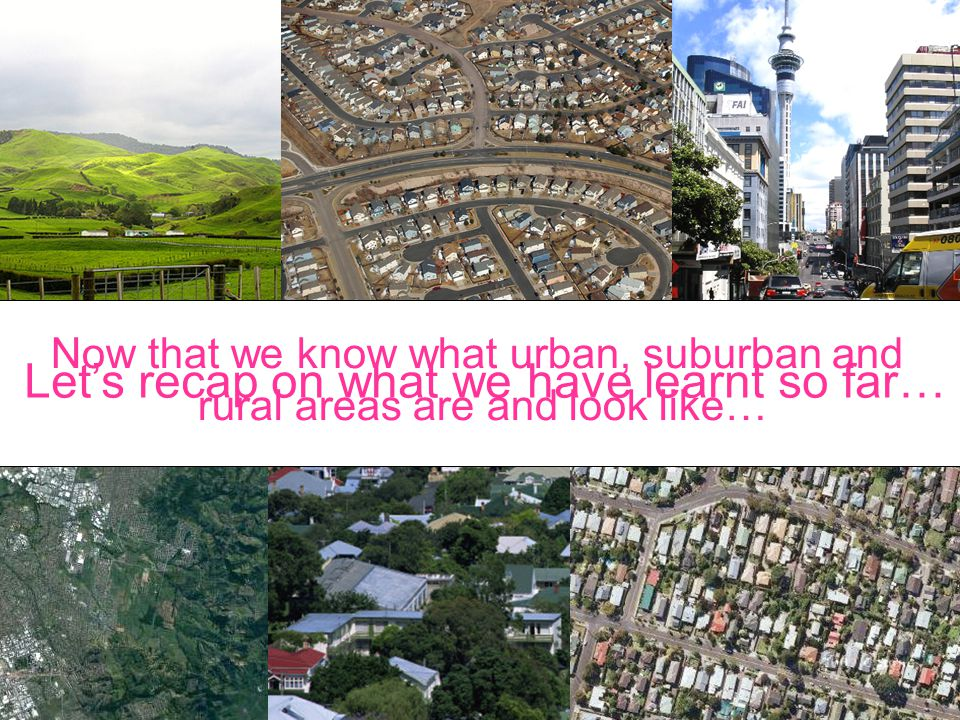 Let's recap on what we have learnt so far… Now that we know what urban, suburban and rural areas are and look like…