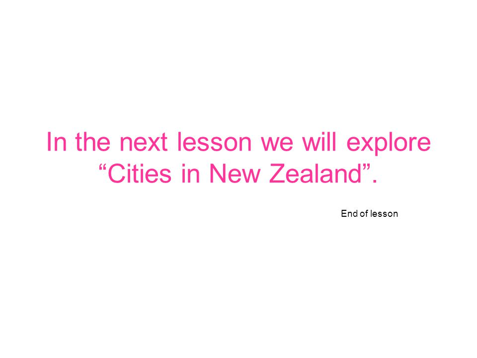 In the next lesson we will explore Cities in New Zealand . End of lesson