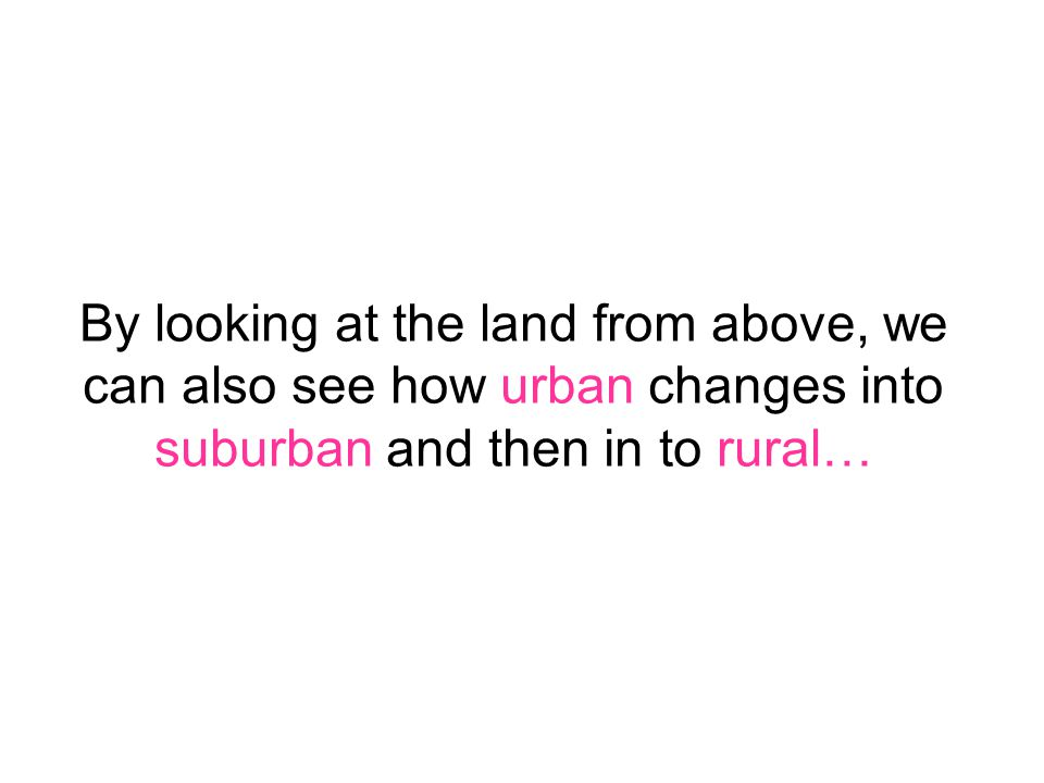 By looking at the land from above, we can also see how urban changes into suburban and then in to rural…