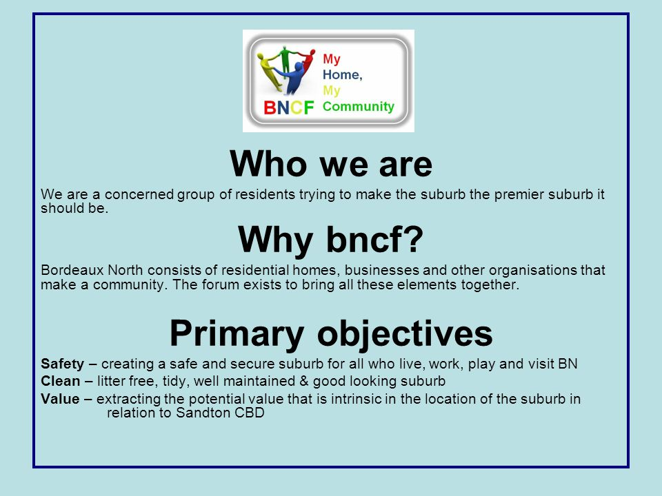 Who we are We are a concerned group of residents trying to make the suburb the premier suburb it should be. Why bncf? Bordeaux North consists of resid