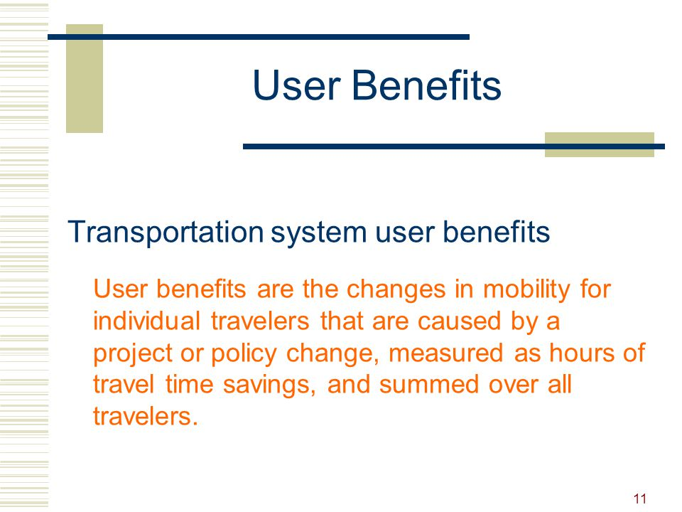11 User Benefits Transportation system user benefits User benefits are the changes in mobility for individual travelers that are caused by a project or policy change, measured as hours of travel time savings, and summed over all travelers.