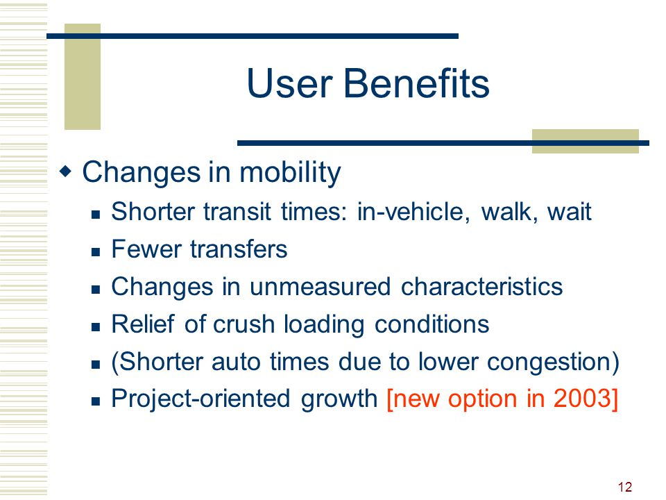 12 User Benefits  Changes in mobility Shorter transit times: in-vehicle, walk, wait Fewer transfers Changes in unmeasured characteristics Relief of crush loading conditions (Shorter auto times due to lower congestion) Project-oriented growth [new option in 2003]