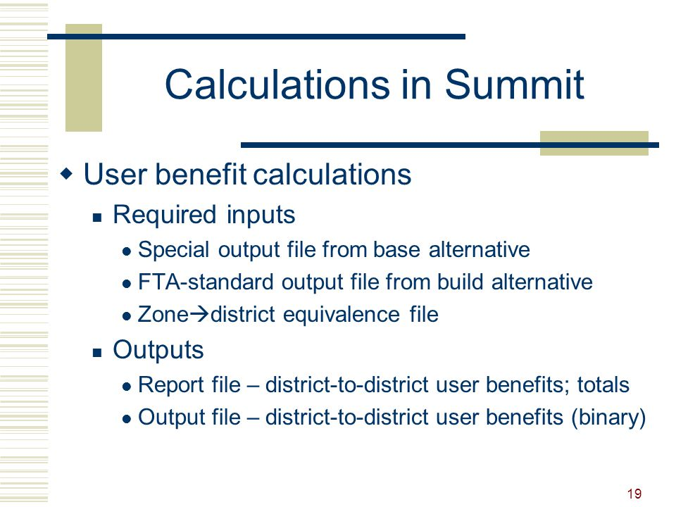19 Calculations in Summit  User benefit calculations Required inputs Special output file from base alternative FTA-standard output file from build al