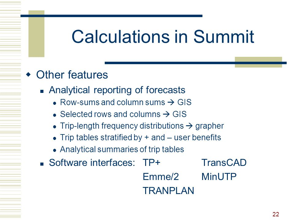 22 Calculations in Summit  Other features Analytical reporting of forecasts Row-sums and column sums  GIS Selected rows and columns  GIS Trip-length frequency distributions  grapher Trip tables stratified by + and – user benefits Analytical summaries of trip tables Software interfaces:TP+TransCAD Emme/2MinUTP TRANPLAN