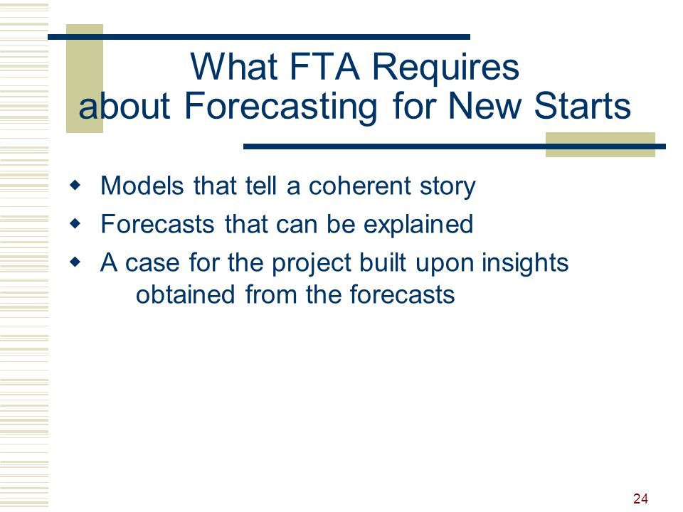 24 What FTA Requires about Forecasting for New Starts  Models that tell a coherent story  Forecasts that can be explained  A case for the project built upon insights obtained from the forecasts