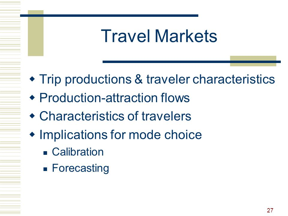 27 Travel Markets  Trip productions & traveler characteristics  Production-attraction flows  Characteristics of travelers  Implications for mode c