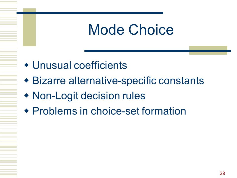 28 Mode Choice  Unusual coefficients  Bizarre alternative-specific constants  Non-Logit decision rules  Problems in choice-set formation