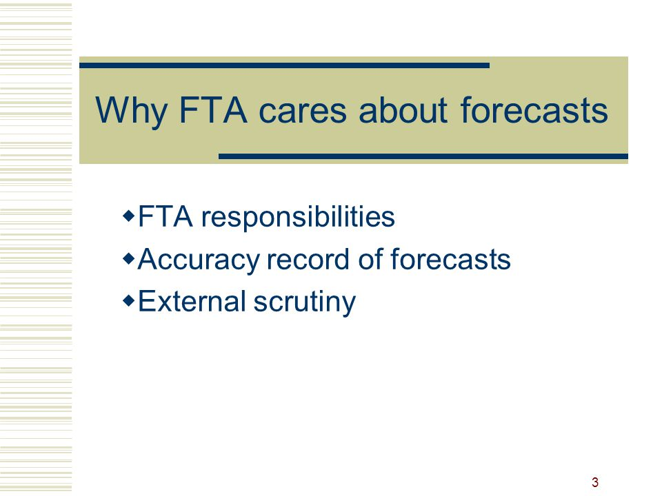 3 Why FTA cares about forecasts  FTA responsibilities  Accuracy record of forecasts  External scrutiny
