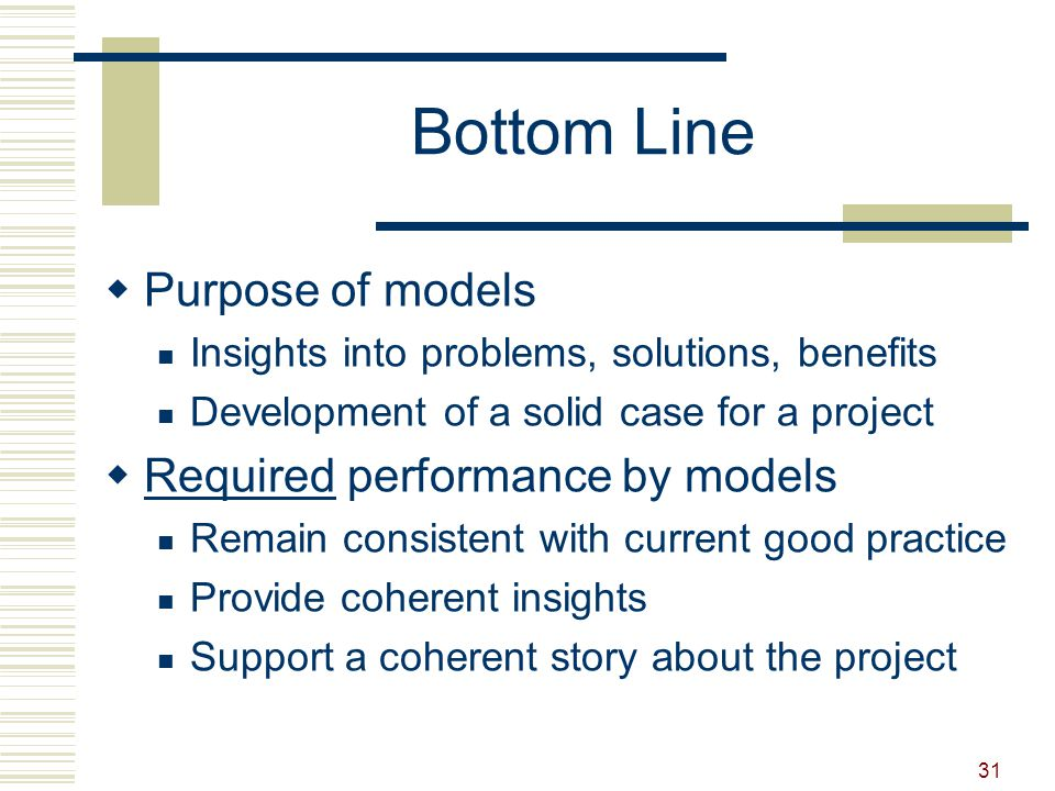 31 Bottom Line  Purpose of models Insights into problems, solutions, benefits Development of a solid case for a project  Required performance by models Remain consistent with current good practice Provide coherent insights Support a coherent story about the project