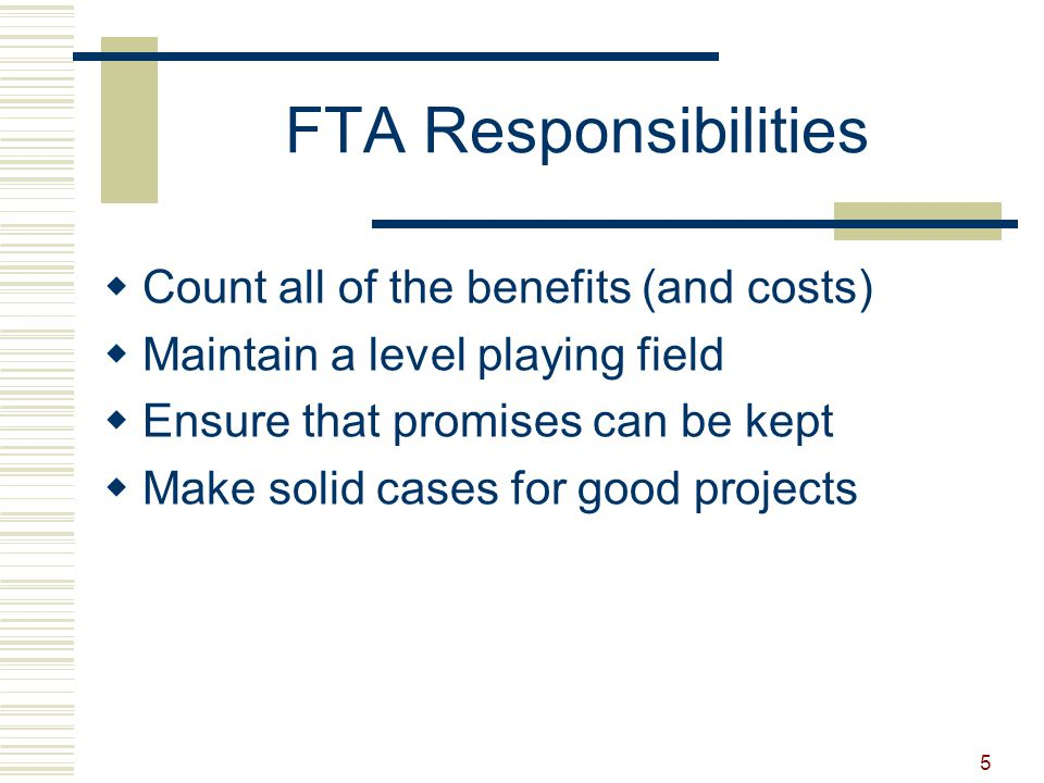 5 FTA Responsibilities  Count all of the benefits (and costs)  Maintain a level playing field  Ensure that promises can be kept  Make solid cases for good projects