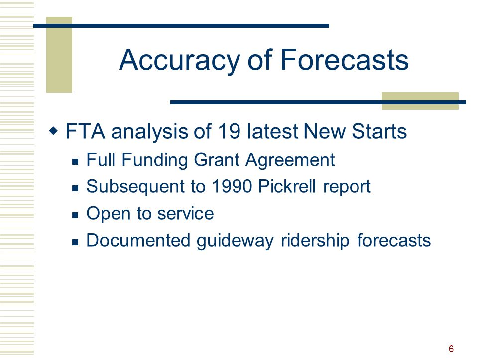 6 Accuracy of Forecasts  FTA analysis of 19 latest New Starts Full Funding Grant Agreement Subsequent to 1990 Pickrell report Open to service Documented guideway ridership forecasts